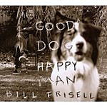 Bill Frisell Good Dog, Happy Man