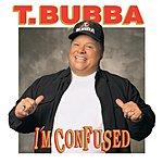 T Bubba I'm Confused