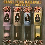 Grand Funk Railroad Born To Die