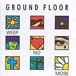 Ground Floor Weep No More
