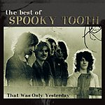 Spooky Tooth The Best Of Spooky Tooth:  That Was Only Yesterday