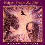 Byron Metcalf Helpers, Guides & Allies...Navigating The Shamanic Landscape