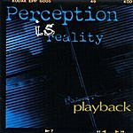 Playback Perception Is Reality