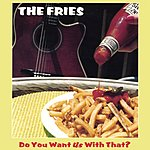 The Fries Do You Want Us With That?