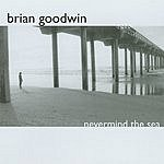 Brian Goodwin Nevermind The Sea