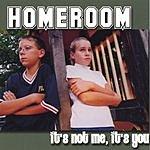Homeroom It's Not Me, It's You