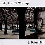 J. Brian Hill Life, Love & Worship