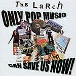 The Larch Only Pop Music Can Save Us Now!