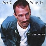 Mark Weigle All That Matters