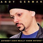 Andy Germak Anybody Ever Really Know Anyone?