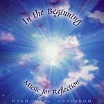 Ryan Neal Harrison In The Beginning: Music For Reflection