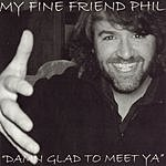 My Fine Friend Phil Damn Glad To Meet Ya