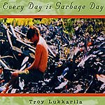 Troy Lukkarila Every Day Is Garbage Day
