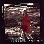Tom Paul I Was King