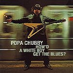 Popa Chubby How'd A White Boy Get The Blues?