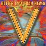 V Better Late Than Never