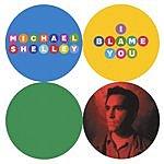 Michael Shelley I Blame You