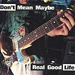 Don't Mean Maybe Real Good Life