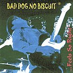 Bad Dog No Biscuit ...Feels So Right