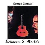 George Gamez Between 2 Worlds
