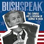 George W. Bush Bushspeak: The Curious Wit & Wisdom Of George W. Bush