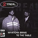 2 Treal Whatcha Bring To The Table (Parental Advisory)