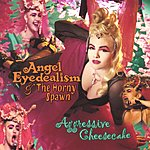 Angel Eyedealism & The Horny Spawn Aggressive Cheesecake