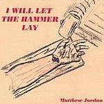 Matthew Jordan I Will Let The Hammer Lay
