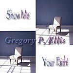 Gregory P. Ellis Show Me Your Faith