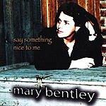 Mary Bentley Say Something Nice To Me
