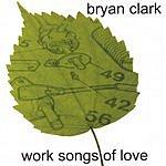 Bryan Clark Work Songs Of Love