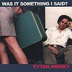 Eytan Mirsky Was It Something I Said?