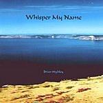 Brian Highley Whisper My Name