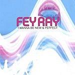 Fey Ray I Wanna Be New & Perfect