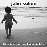 John S. Kuhns Listen To Me Now And Hear Me Later