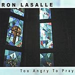 Ron LaSalle Too Angry To Pray