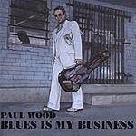 Paul Wood Blues Is My Business