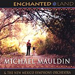 Michael Mauldin Enchanted Land: Five Orchestral Works Inspired By New Mexico