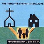 Rev. Lester L. Cannon, Sr. The Home: The Church In Miniature