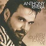 Anthony Rivera Wish You Were Loving Me