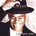 Gary L. Wyatt, Sr. I Do Love You