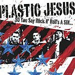 Plastic Jesus So You Say Rock & Roll's A Sin...