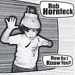 Rob Hornfeck How Do I Know You?
