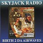 Skyjack Radio Birth 2 Da Airwaves