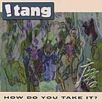 !Tang How Do You Take It?