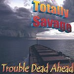 Totally Savage Trouble Dead Ahead
