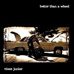 Vince Junior Better Than A Wheel