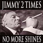 Jimmy 2 Times No More Shines