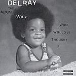 Delray Who Would've Thought? The Album, Part 2