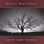 Ansel Matthews Raised From The Dust